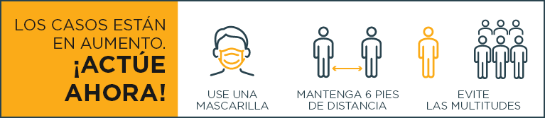 ¡Actúe ya! Use mascarilla, mantenga 6 pies de distancia, evite las multitudes.