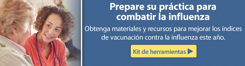 Prepare su práctica para combatir la influenzaObtenga materiales y recursos para mejorarlos índices de vacunación contra la influenza este año. Obtenga el kit de herramientas.