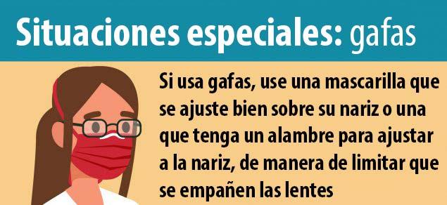 Situaciones especiales: gafas. Si usa gafas, busque una mascarilla que quede justo sobre la nariz o una mascarilla con varilla nasal que evite que se empañen las gafas.
